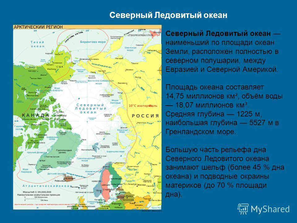 Северный Ледовитый океан Северный Ледовитый океан наименьший по площади океан Земли, расположен полностью в северном полушарии, между Евразией и Северной Америкой. Площадь океана составляет 14,75 миллионов км², объём воды 18,07 миллионов км³. Средняя