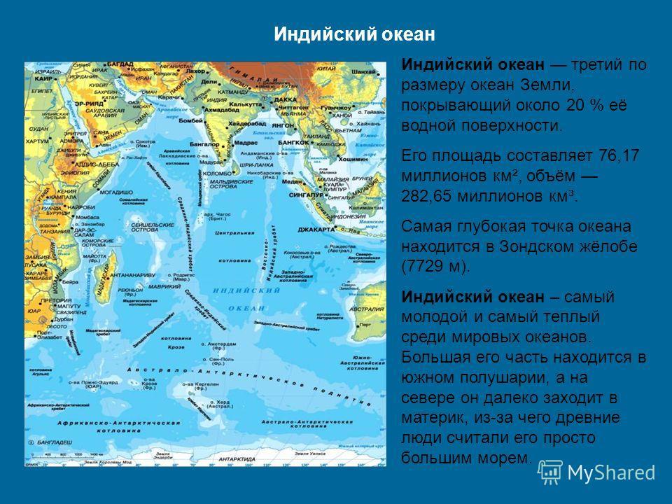 Индийский океан Индийский океан третий по размеру океан Земли, покрывающий около 20 % её водной поверхности. Его площадь составляет 76,17 миллионов км², объём 282,65 миллионов км³. Самая глубокая точка океана находится в Зондском жёлобе (7729 м). Инд