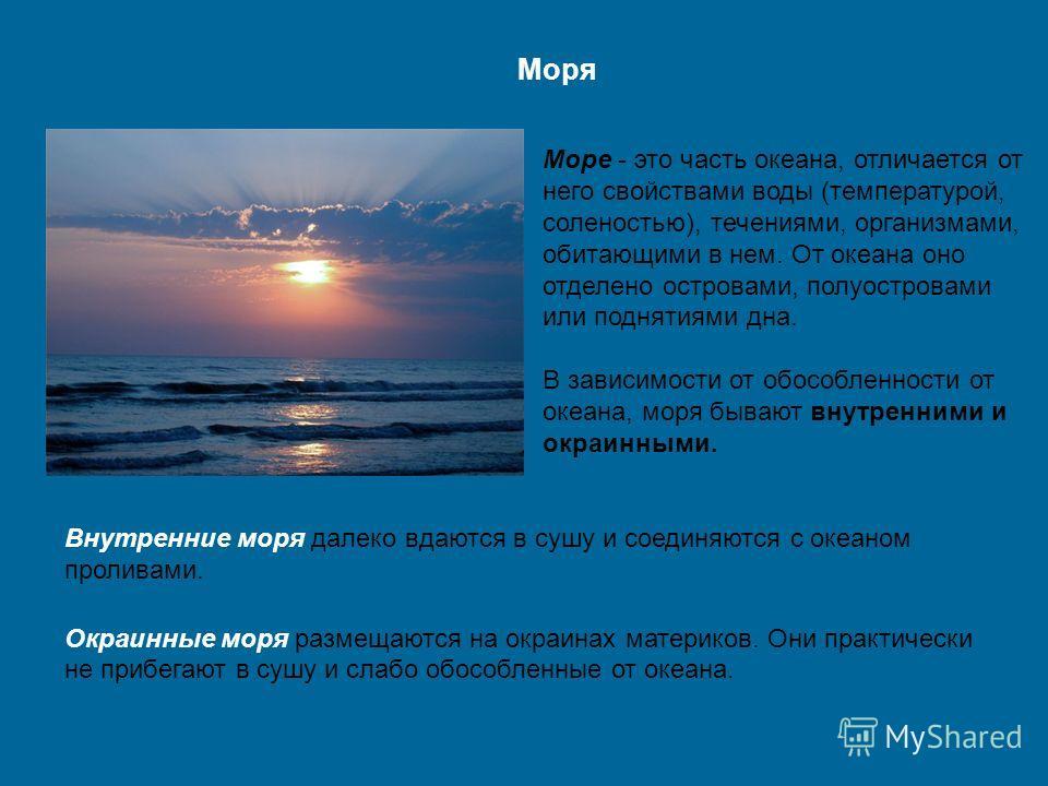 Море - это часть океана, отличается от него свойствами воды (температурой, соленостью), течениями, организмами, обитающими в нем. От океана оно отделено островами, полуостровами или поднятиями дна. В зависимости от обособленности от океана, моря быва