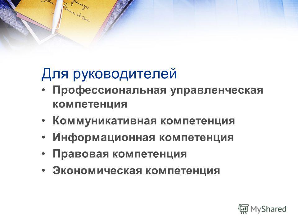Для руководителей Профессиональная управленческая компетенция Коммуникативная компетенция Информационная компетенция Правовая компетенция Экономическая компетенция