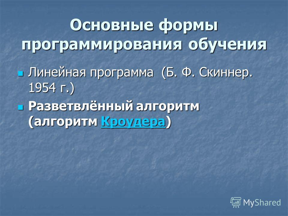 Основные формы программирования обучения Линейная программа (Б. Ф. Скиннер. 1954 г.) Линейная программа (Б. Ф. Скиннер. 1954 г.) Разветвлённый алгоритм (алгоритм Кроудера) Разветвлённый алгоритм (алгоритм Кроудера)Кроудера