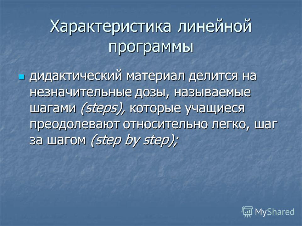 Характеристика линейной программы дидактический материал делится на незначительные дозы, называемые шагами (steps), которые учащиеся преодолевают относительно легко, шаг за шагом (step by step); дидактический материал делится на незначительные дозы,