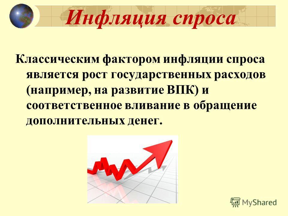 Инфляция спроса Классическим фактором инфляции спроса является рост государственных расходов (например, на развитие ВПК) и соответственное вливание в обращение дополнительных денег.