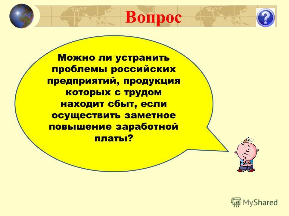 Вопрос Можно ли устранить проблемы российских предприятий, продукция которых с трудом находит сбыт, если осуществить заметное повышение заработной платы?