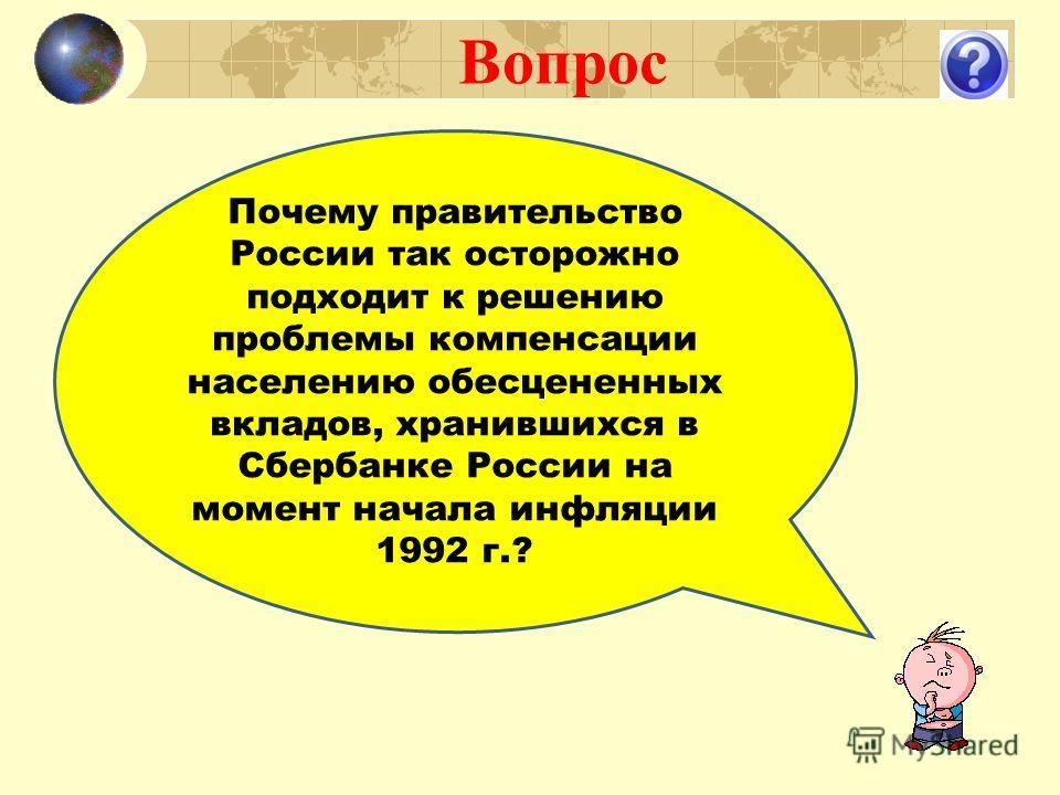 Вопрос Почему правительство России так осторожно подходит к решению проблемы компенсации населению обесцененных вкладов, хранившихся в Сбербанке России на момент начала инфляции 1992 г.?
