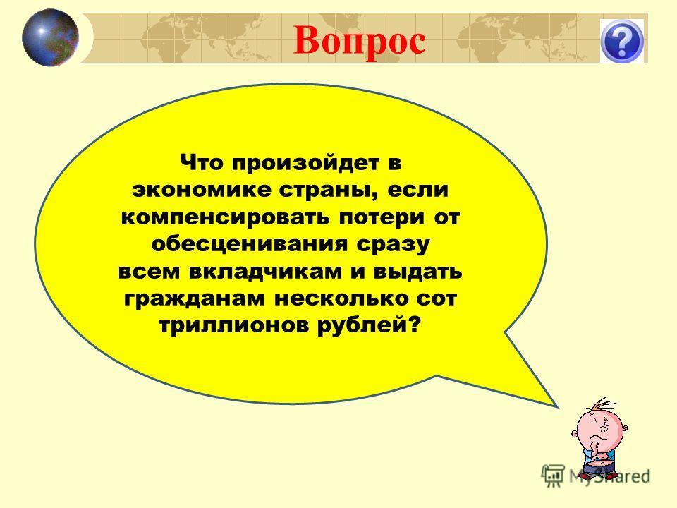 Вопрос Что произойдет в экономике страны, если компенсировать потери от обесценивания сразу всем вкладчикам и выдать гражданам несколько сот триллионов рублей?