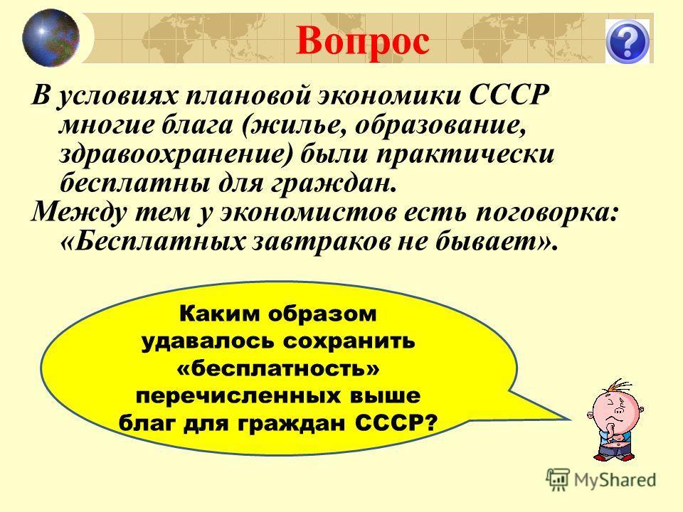 Вопрос В условиях плановой экономики СССР многие блага (жилье, образование, здравоохранение) были практически бесплатны для граждан. Между тем у экономистов есть поговорка: «Бесплатных завтраков не бывает». Каким образом удавалось сохранить «бесплатн