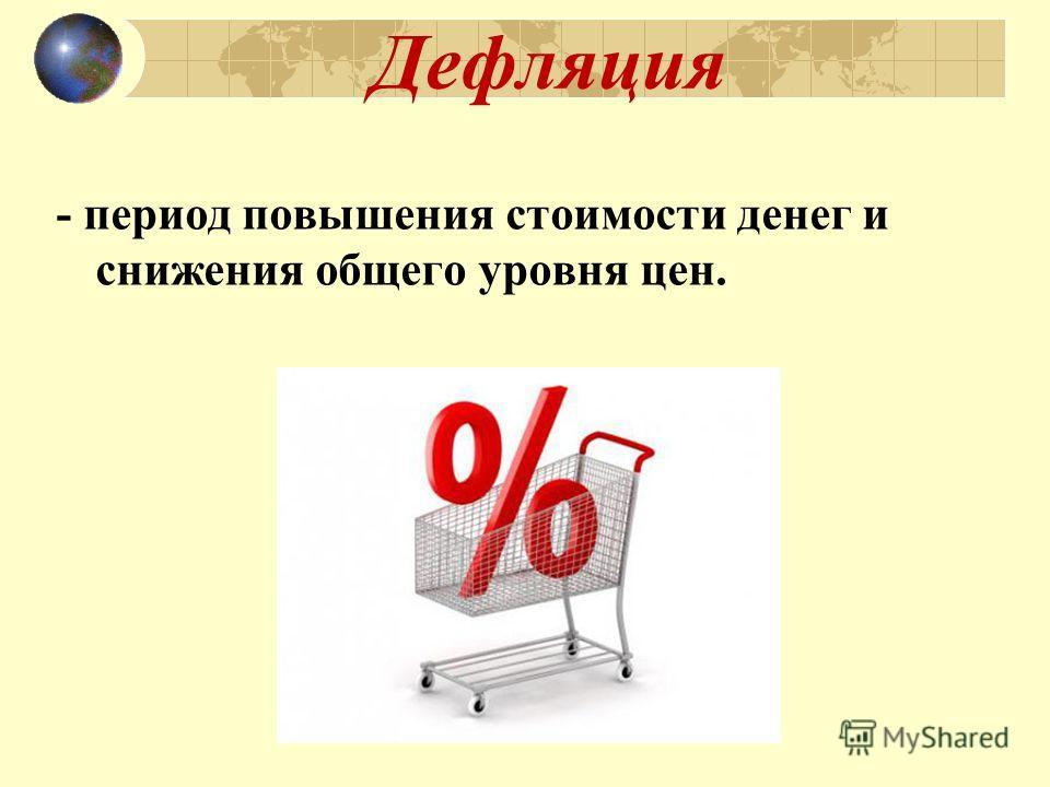Дефляция - период повышения стоимости денег и снижения общего уровня цен.