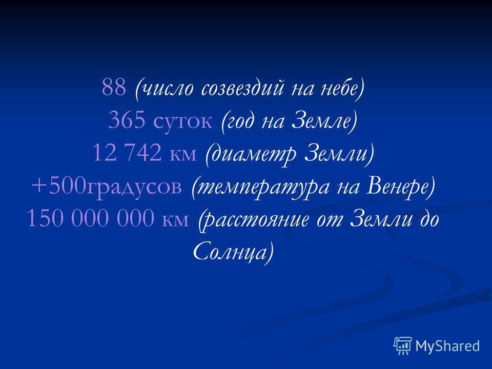 88 (число созвездий на небе) 365 суток (год на Земле) 12 742 км (диаметр Земли) +500градусов (температура на Венере) 150 000 000 км (расстояние от Земли до Солнца)