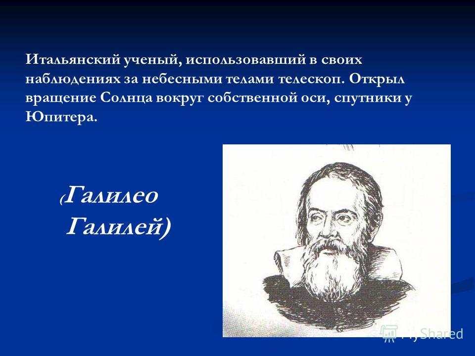 Итальянский ученый, использовавший в своих наблюдениях за небесными телами телескоп. Открыл вращение Солнца вокруг собственной оси, спутники у Юпитера. ( Галилео Галилей)