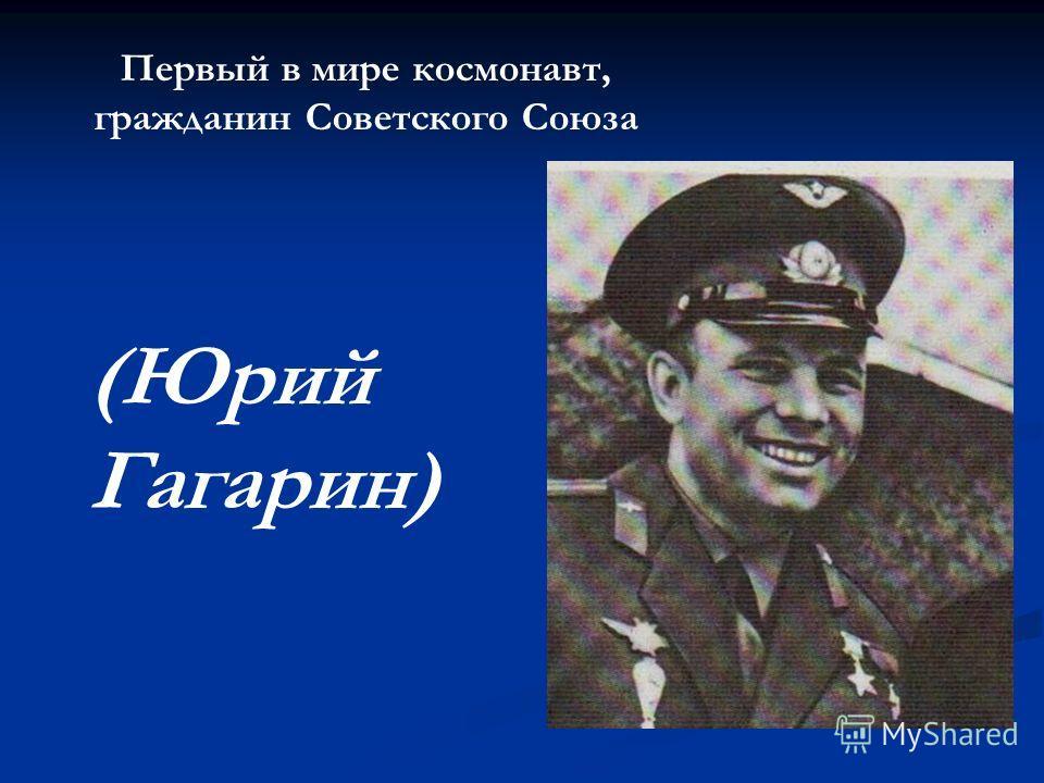 Первый в мире космонавт, гражданин Советского Союза (Юрий Гагарин)