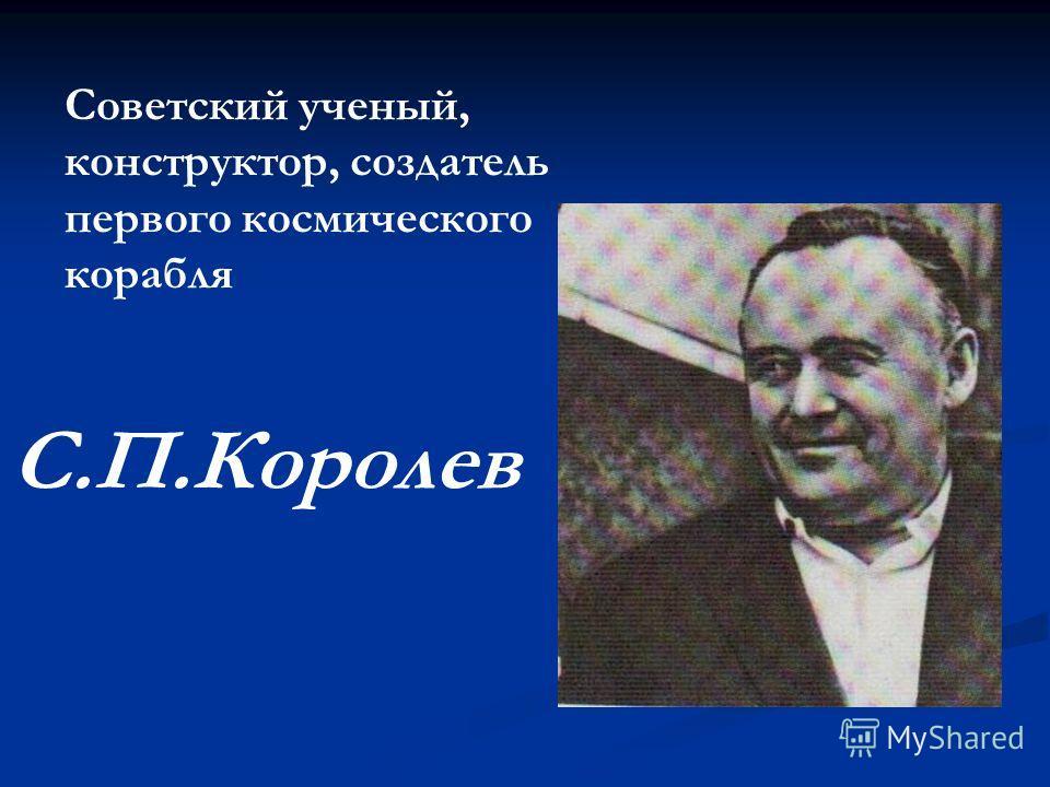 Советский ученый, конструктор, создатель первого космического корабля С.П.Королев