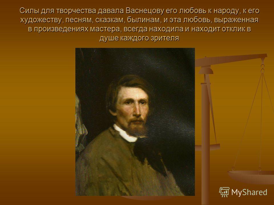 Силы для творчества давала Васнецову его любовь к народу, к его художеству, песням, сказкам, былинам, и эта любовь, выраженная в произведениях мастера, всегда находила и находит отклик в душе каждого зрителя