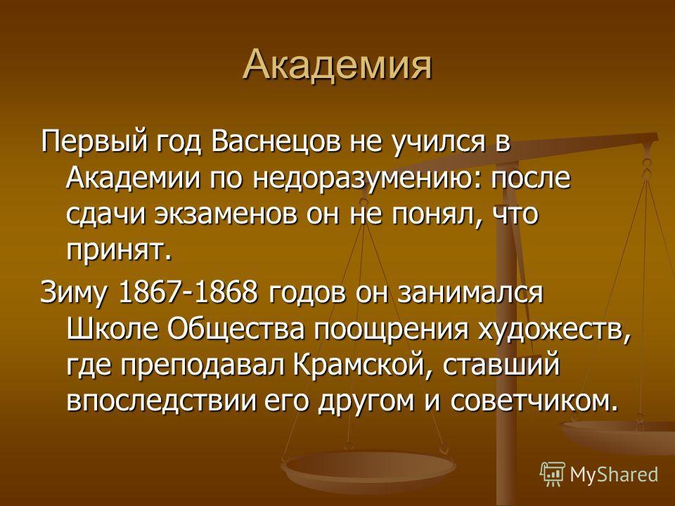 Академия Первый год Васнецов не учился в Академии по недоразумению: после сдачи экзаменов он не понял, что принят. Зиму 1867-1868 годов он занимался Школе Общества поощрения художеств, где преподавал Крамской, ставший впоследствии его другом и советч