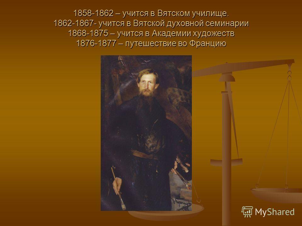 1858-1862 – учится в Вятском училище. 1862-1867- учится в Вятской духовной семинарии 1868-1875 – учится в Академии художеств 1876-1877 – путешествие во Францию