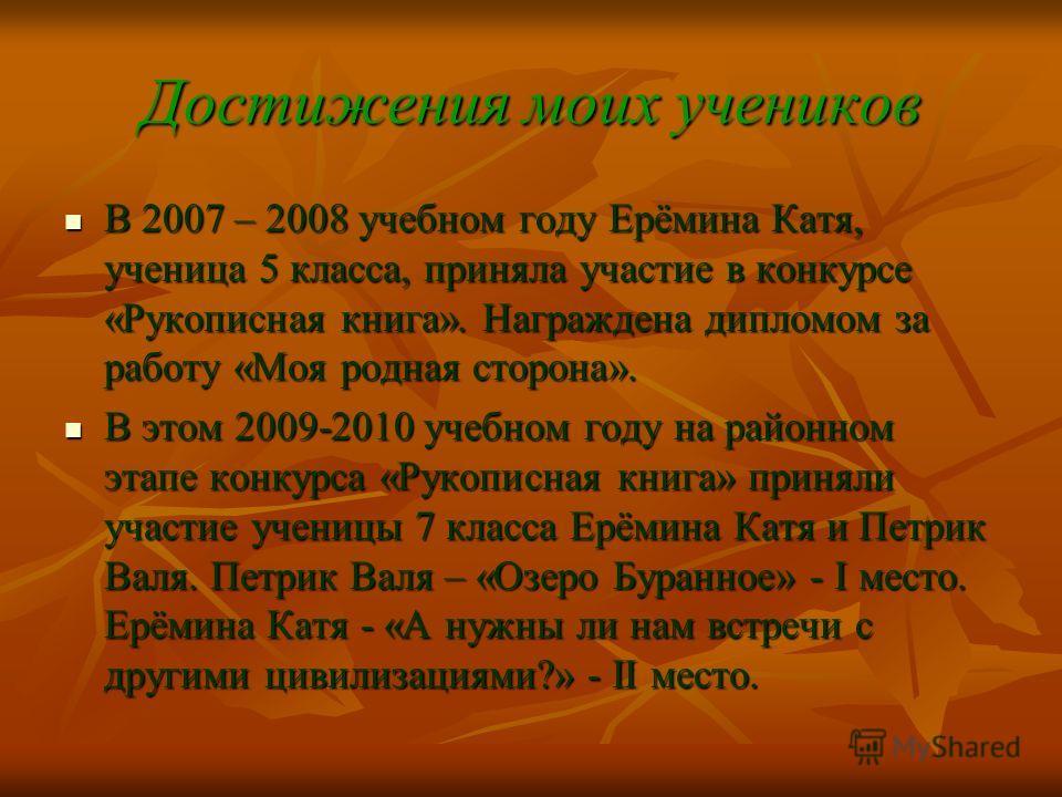 Достижения моих учеников В 2007 – 2008 учебном году Ерёмина Катя, ученица 5 класса, приняла участие в конкурсе «Рукописная книга». Награждена дипломом за работу «Моя родная сторона». В 2007 – 2008 учебном году Ерёмина Катя, ученица 5 класса, приняла