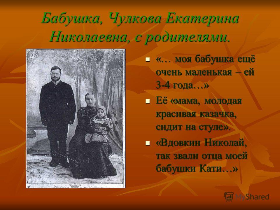 Бабушка, Чулкова Екатерина Николаевна, с родителями. «… моя бабушка ещё очень маленькая – ей 3-4 года…» «… моя бабушка ещё очень маленькая – ей 3-4 года…» Её «мама, молодая красивая казачка, сидит на стуле». Её «мама, молодая красивая казачка, сидит