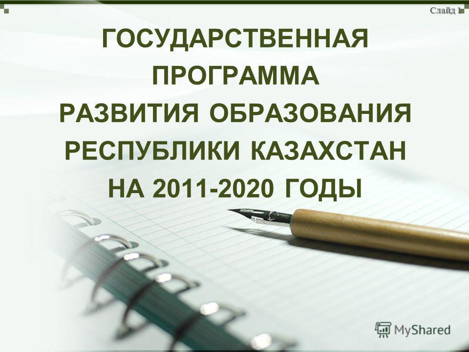 ГОСУДАРСТВЕННАЯ ПРОГРАММА РАЗВИТИЯ ОБРАЗОВАНИЯ РЕСПУБЛИКИ КАЗАХСТАН НА 2011-2020 ГОДЫ Слайд 1