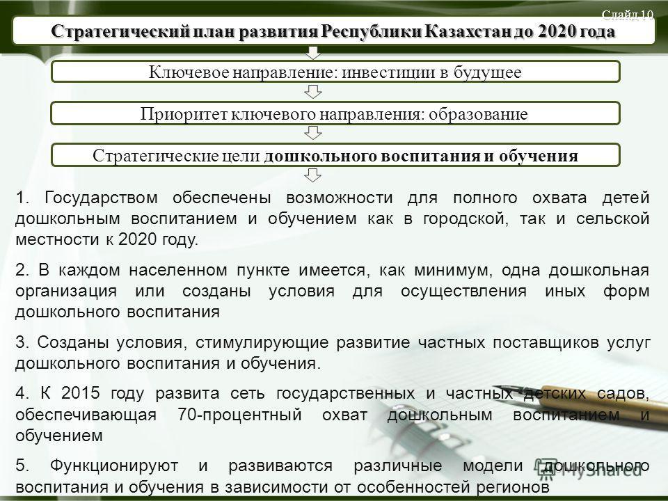 10 Ключевое направление: инвестиции в будущее Стратегический план развития Республики Казахстан до 2020 года Приоритет ключевого направления: образование Стратегические цели дошкольного воспитания и обучения 1. Государством обеспечены возможности для