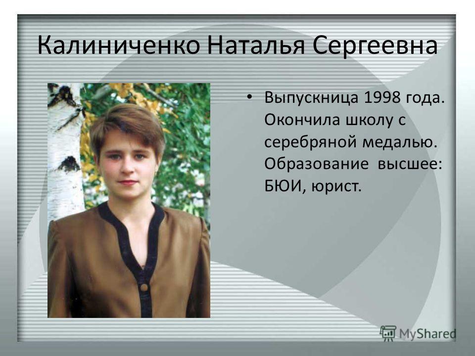 Калиниченко Наталья Сергеевна Выпускница 1998 года. Окончила школу с серебряной медалью. Образование высшее: БЮИ, юрист.