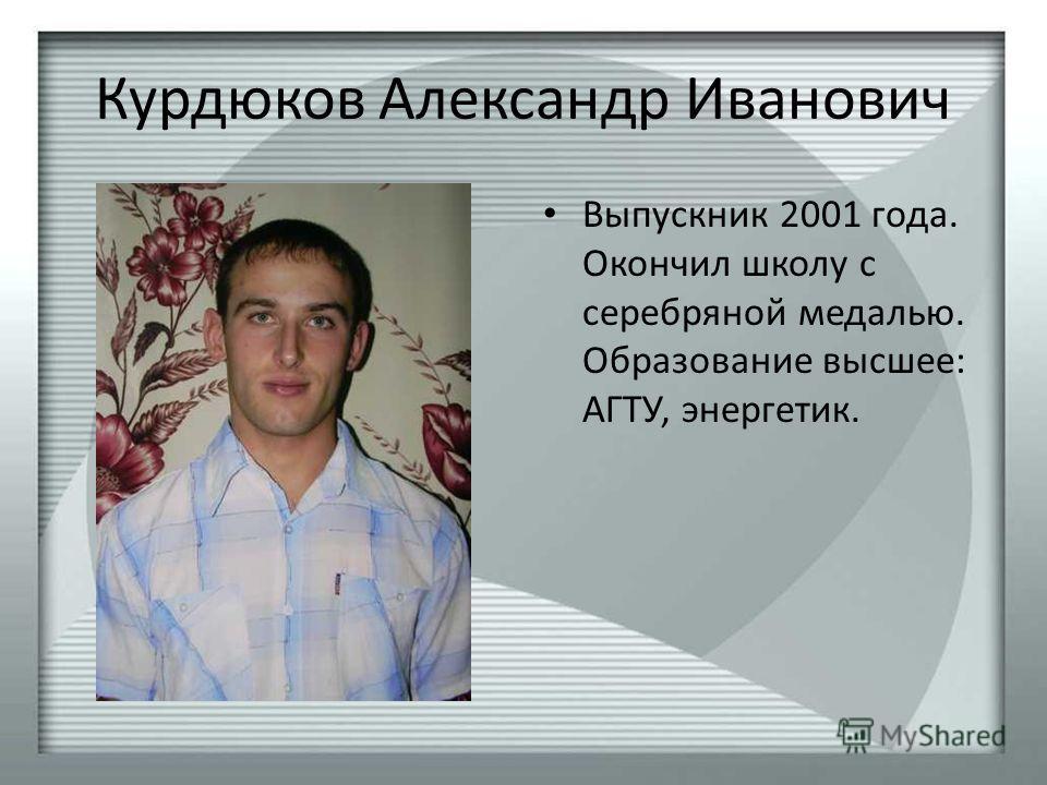 Курдюков Александр Иванович Выпускник 2001 года. Окончил школу с серебряной медалью. Образование высшее: АГТУ, энергетик.