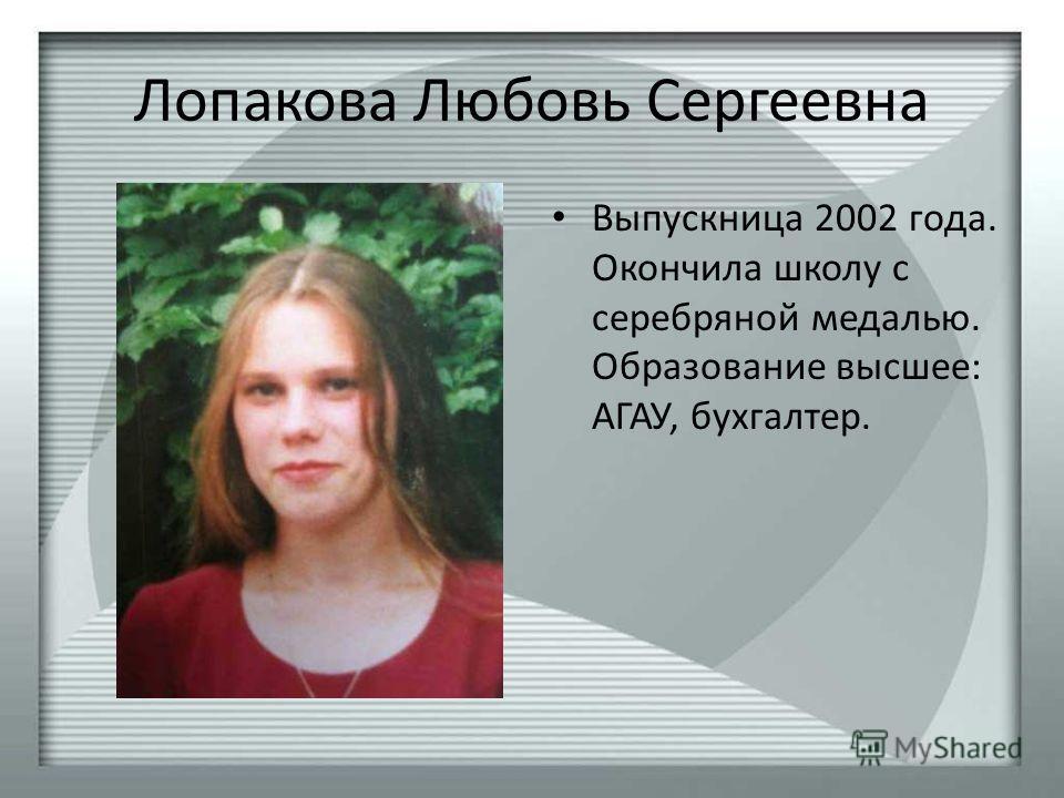 Лопакова Любовь Сергеевна Выпускница 2002 года. Окончила школу с серебряной медалью. Образование высшее: АГАУ, бухгалтер.