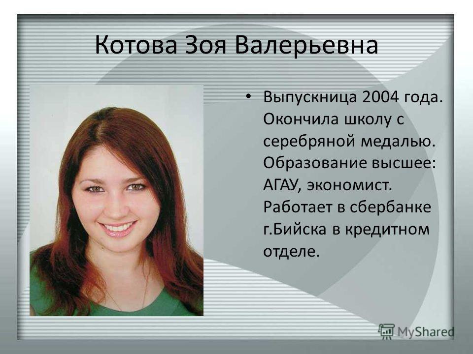 Котова Зоя Валерьевна Выпускница 2004 года. Окончила школу с серебряной медалью. Образование высшее: АГАУ, экономист. Работает в сбербанке г.Бийска в кредитном отделе.