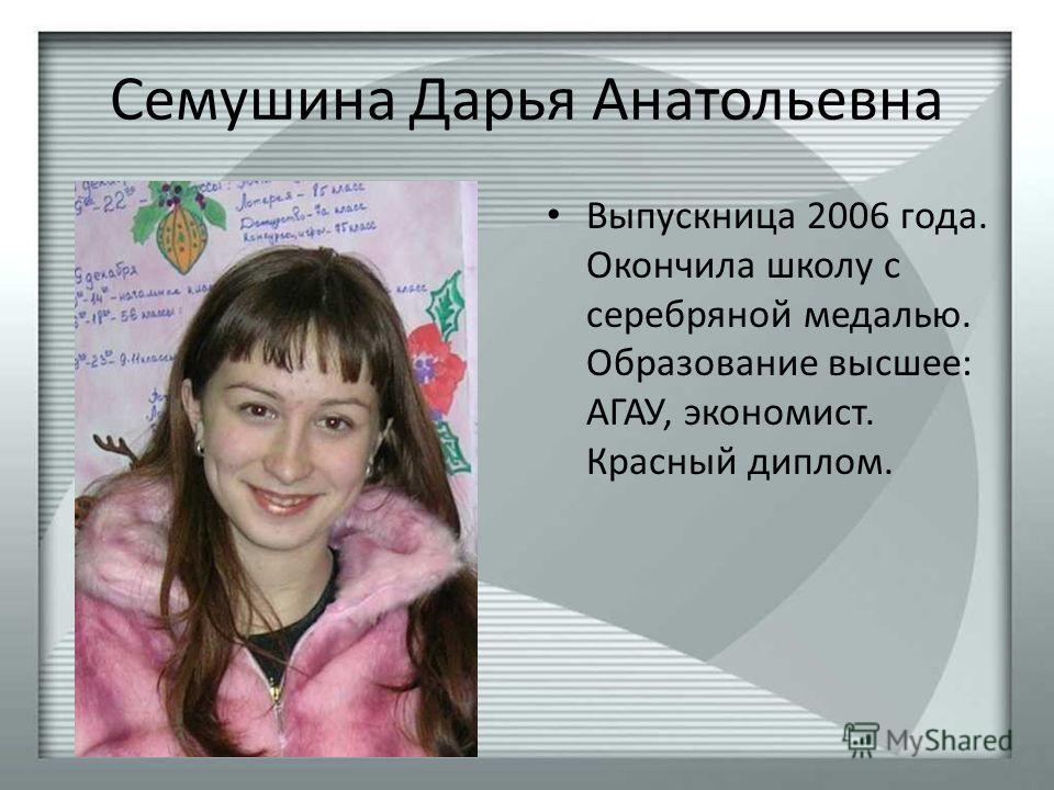 Семушина Дарья Анатольевна Выпускница 2006 года. Окончила школу с серебряной медалью. Образование высшее: АГАУ, экономист. Красный диплом.