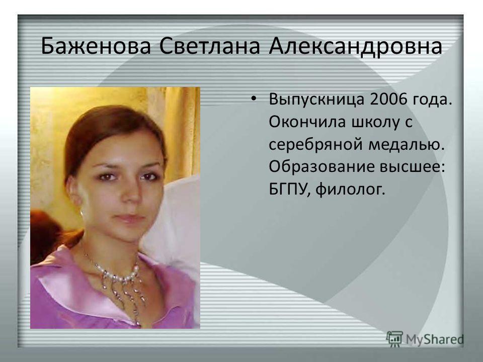 Баженова Светлана Александровна Выпускница 2006 года. Окончила школу с серебряной медалью. Образование высшее: БГПУ, филолог.