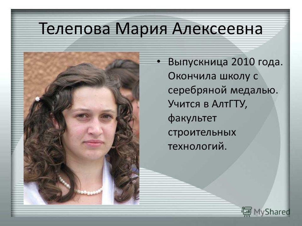 Телепова Мария Алексеевна Выпускница 2010 года. Окончила школу с серебряной медалью. Учится в АлтГТУ, факультет строительных технологий.