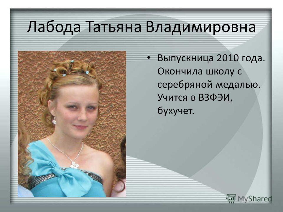 Лабода Татьяна Владимировна Выпускница 2010 года. Окончила школу с серебряной медалью. Учится в ВЗФЭИ, бухучет.