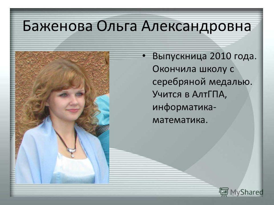 Баженова Ольга Александровна Выпускница 2010 года. Окончила школу с серебряной медалью. Учится в АлтГПА, информатика- математика.