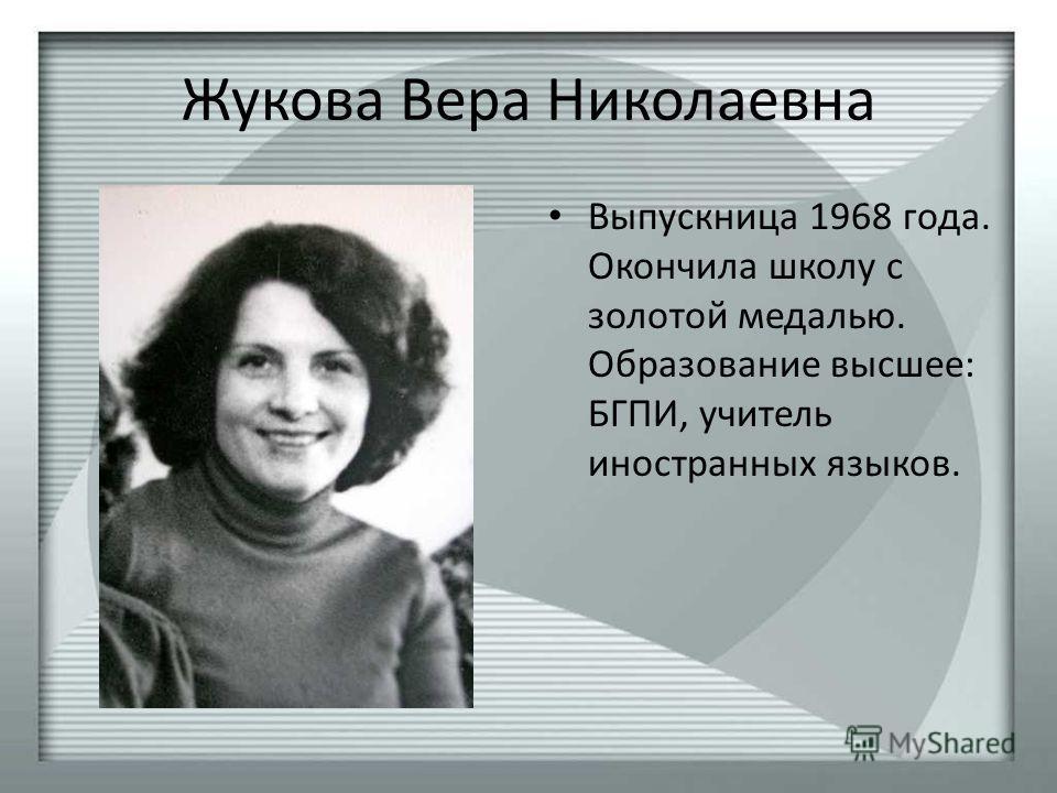 Жукова Вера Николаевна Выпускница 1968 года. Окончила школу с золотой медалью. Образование высшее: БГПИ, учитель иностранных языков.