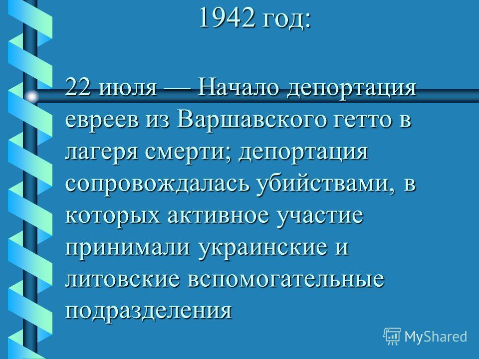 1942 год: 22 июля Начало депортация евреев из Варшавского гетто в лагеря смерти; депортация сопровождалась убийствами, в которых активное участие принимали украинские и литовские вспомогательные подразделения 1942 год: 22 июля Начало депортация еврее