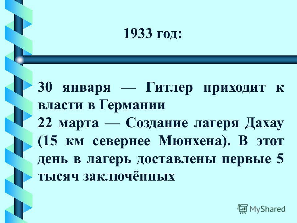 1933 год: 30 января Гитлер приходит к власти в Германии 22 марта Создание лагеря Дахау (15 км севернее Мюнхена). В этот день в лагерь доставлены первые 5 тысяч заключённых