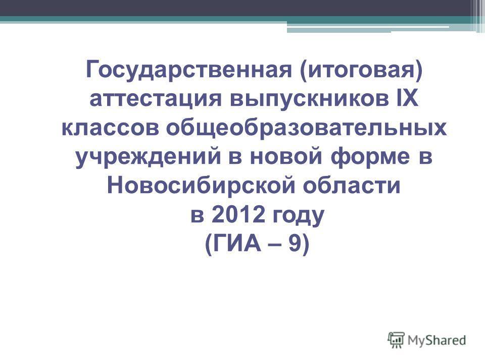 Государственная (итоговая) аттестация выпускников IX классов общеобразовательных учреждений в новой форме в Новосибирской области в 2012 году (ГИА – 9)