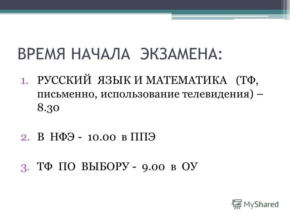 ВРЕМЯ НАЧАЛА ЭКЗАМЕНА: 1.РУССКИЙ ЯЗЫК И МАТЕМАТИКА (ТФ, письменно, использование телевидения) – 8.30 2.В НФЭ - 10.00 в ППЭ 3.ТФ ПО ВЫБОРУ - 9.00 в ОУ