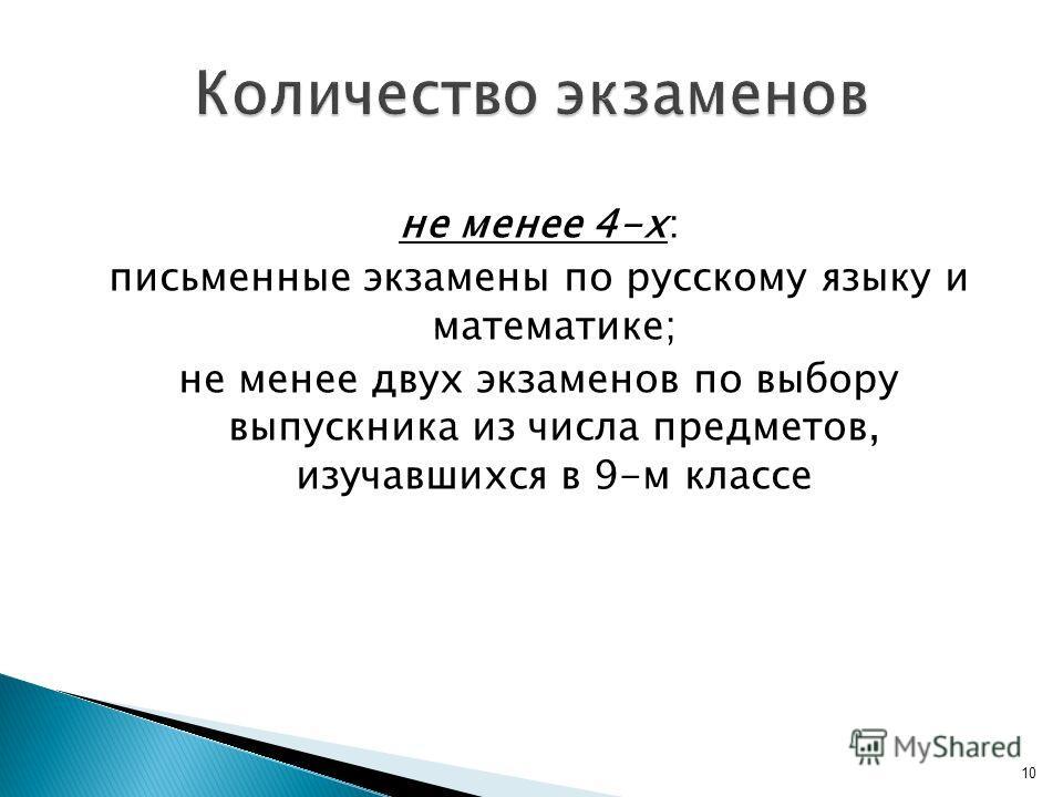не менее 4-х: письменные экзамены по русскому языку и математике; не менее двух экзаменов по выбору выпускника из числа предметов, изучавшихся в 9-м классе 10