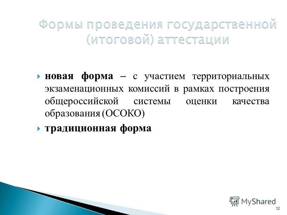 новая форма – с участием территориальных экзаменационных комиссий в рамках построения общероссийской системы оценки качества образования (ОСОКО) традиционная форма 12