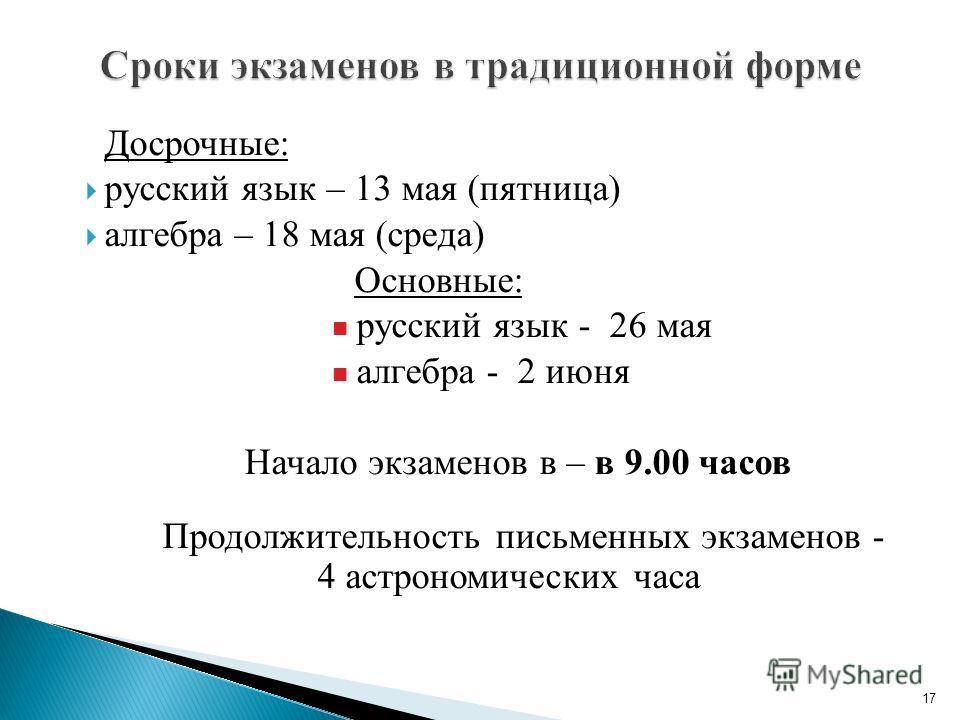 Досрочные: русский язык – 13 мая (пятница) алгебра – 18 мая (среда) Основные: русский язык - 26 мая алгебра - 2 июня Начало экзаменов в – в 9.00 часов Продолжительность письменных экзаменов - 4 астрономических часа 17