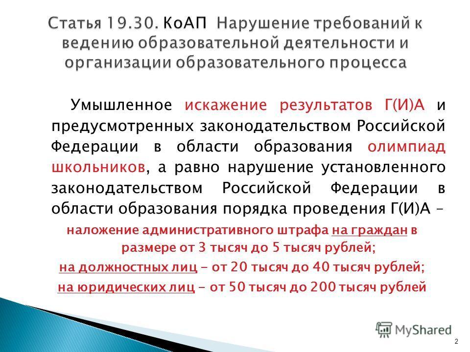 Умышленное искажение результатов Г(И)А и предусмотренных законодательством Российской Федерации в области образования олимпиад школьников, а равно нарушение установленного законодательством Российской Федерации в области образования порядка проведени