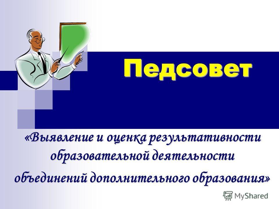 Педсовет «Выявление и оценка результативности образовательной деятельности объединений дополнительного образования»