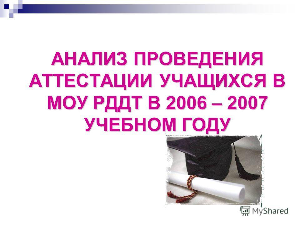 АНАЛИЗ ПРОВЕДЕНИЯ АТТЕСТАЦИИ УЧАЩИХСЯ В МОУ РДДТ В 2006 – 2007 УЧЕБНОМ ГОДУ