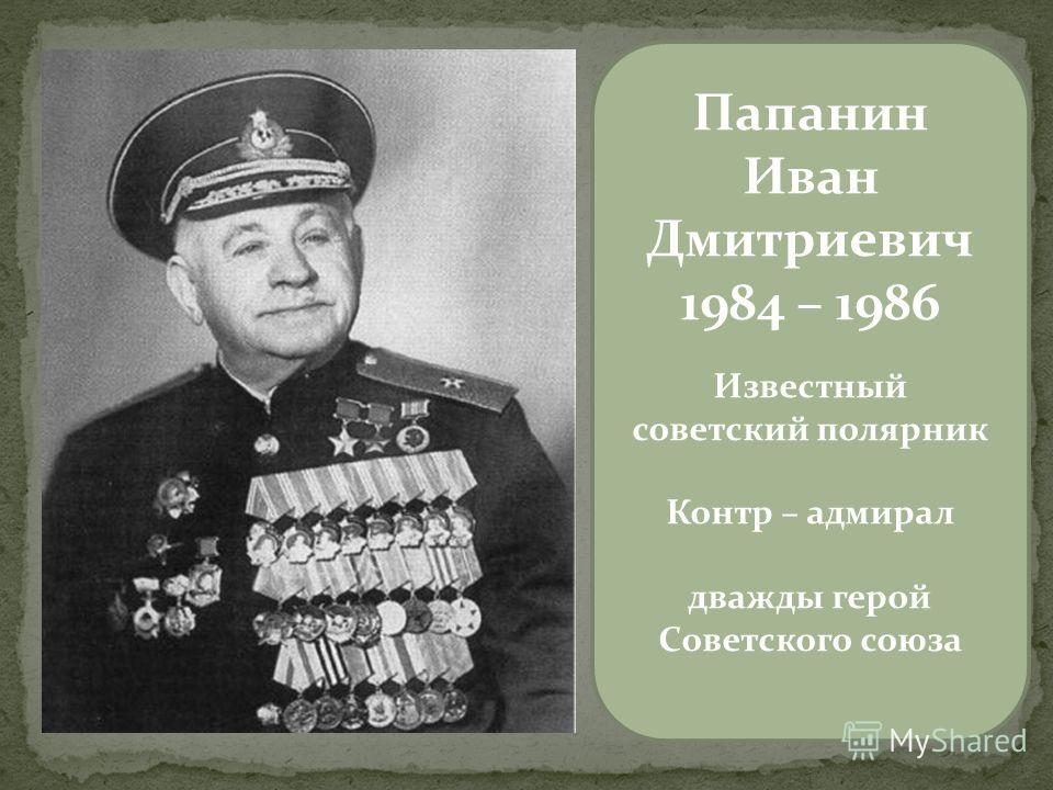 Папанин Иван Дмитриевич 1984 – 1986 Известный советский полярник Контр – адмирал дважды герой Советского союза