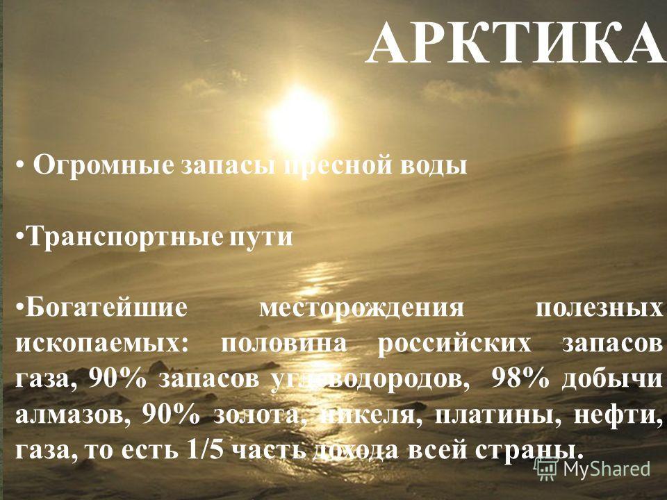 Огромные запасы пресной воды Транспортные пути Богатейшие месторождения полезных ископаемых: половина российских запасов газа, 90% запасов углеводородов, 98% добычи алмазов, 90% золота, никеля, платины, нефти, газа, то есть 1/5 часть дохода всей стра