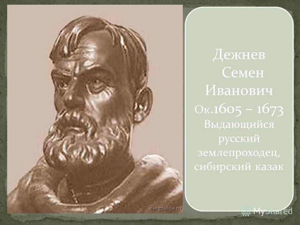 Дежнев Семен Иванович Ок.1605 – 1673 Выдающийся русский землепроходец, сибирский казак