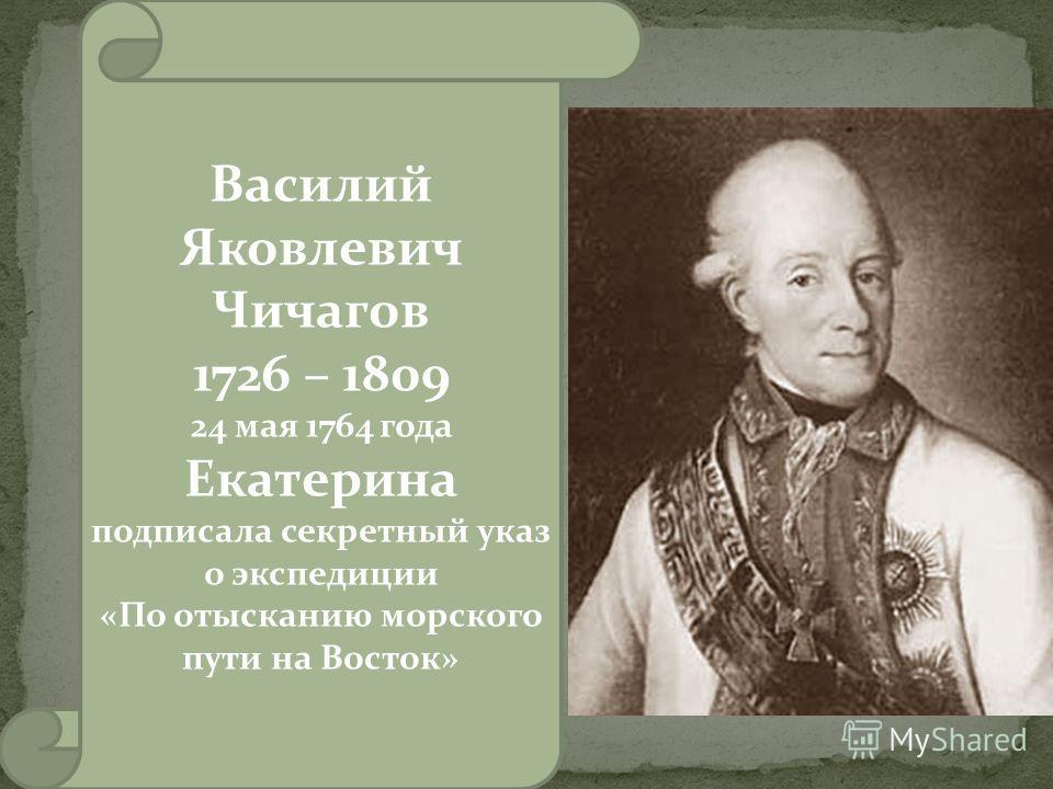 Василий Яковлевич Чичагов 1726 – 1809 24 мая 1764 года Екатерина подписала секретный указ о экспедиции «По отысканию морского пути на Восток»