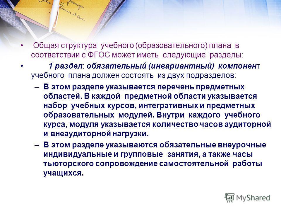 Общая структура учебного (образовательного) плана в соответствии с ФГОС может иметь следующие разделы: 1 раздел: обязательный (инвариантный) компонент учебного плана должен состоять из двух подразделов: –В этом разделе указывается перечень предметных
