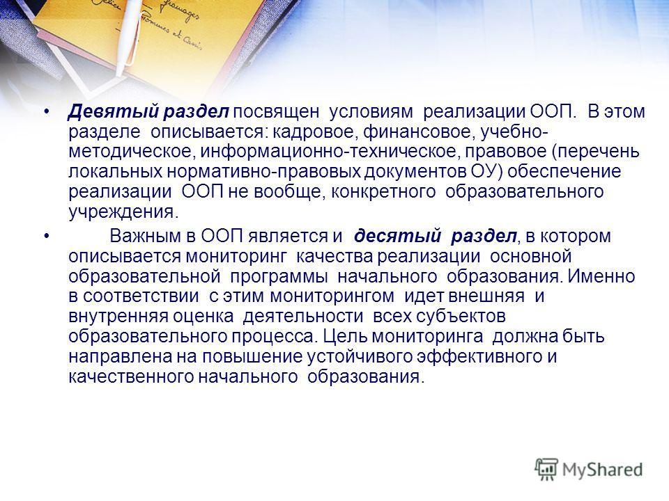Девятый раздел посвящен условиям реализации ООП. В этом разделе описывается: кадровое, финансовое, учебно- методическое, информационно-техническое, правовое (перечень локальных нормативно-правовых документов ОУ) обеспечение реализации ООП не вообще,