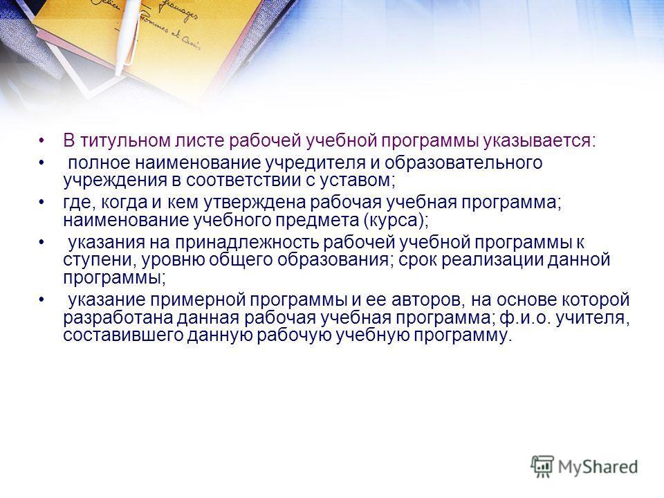 В титульном листе рабочей учебной программы указывается: полное наименование учредителя и образовательного учреждения в соответствии с уставом; где, когда и кем утверждена рабочая учебная программа; наименование учебного предмета (курса); указания на